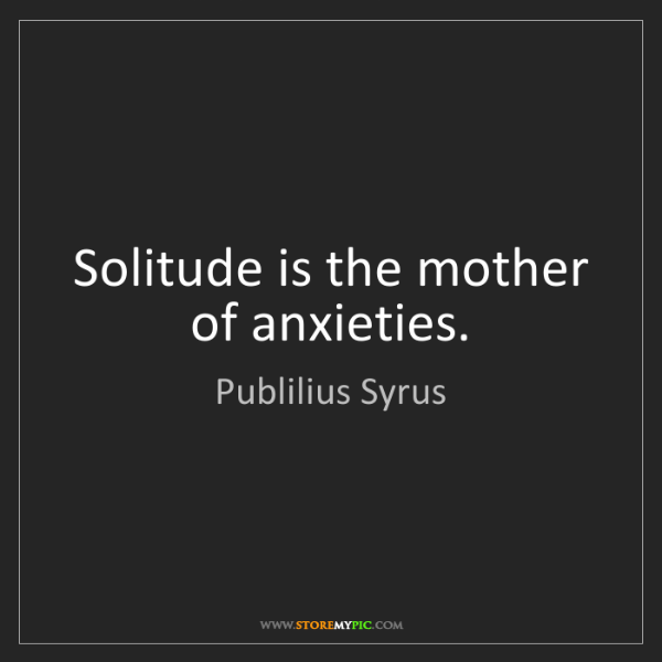 Publilius Syrus: Solitude is the mother of anxieties.