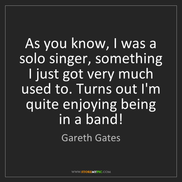 Gareth Gates: As you know, I was a solo singer, something I just got...