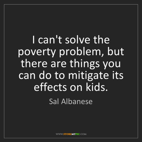 Sal Albanese: I can't solve the poverty problem, but there are things...