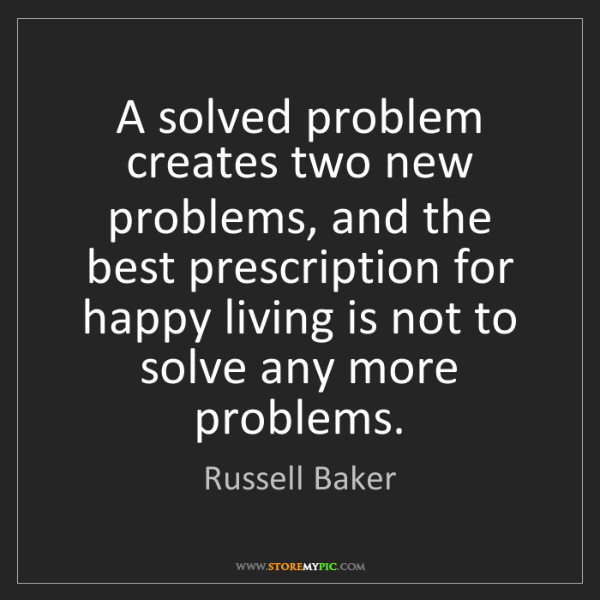 Russell Baker: A solved problem creates two new problems, and the best...