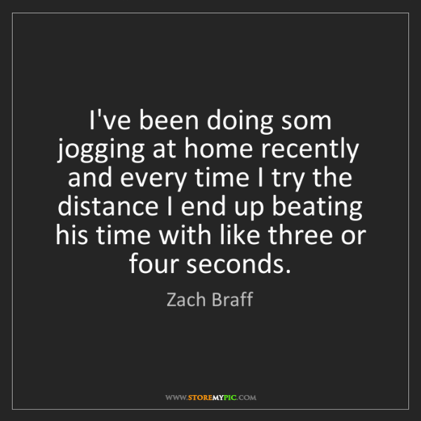 Zach Braff: I've been doing som jogging at home recently and every...