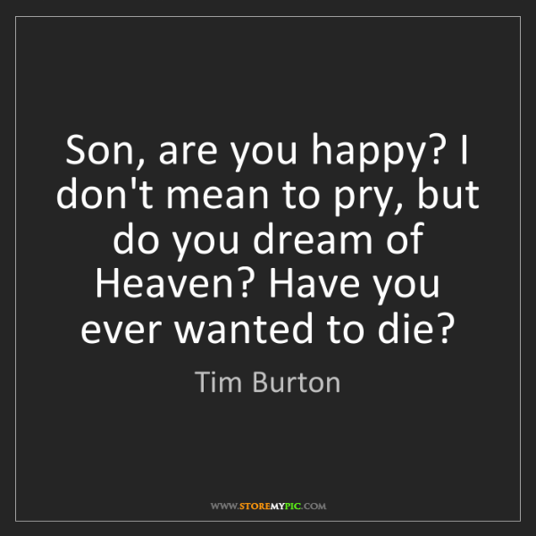 Tim Burton: Son, are you happy? I don't mean to pry, but do you dream...