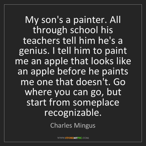 Charles Mingus: My son's a painter. All through school his teachers tell...