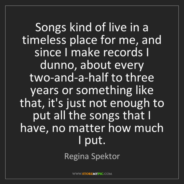Regina Spektor: Songs kind of live in a timeless place for me, and since...