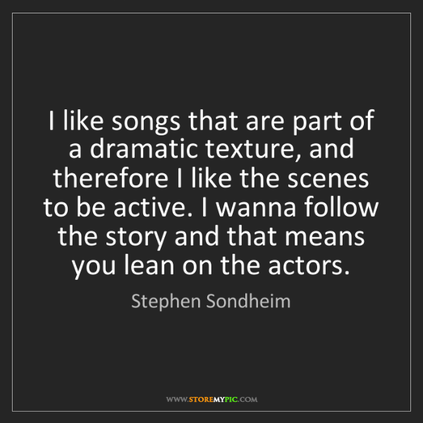Stephen Sondheim: I like songs that are part of a dramatic texture, and...