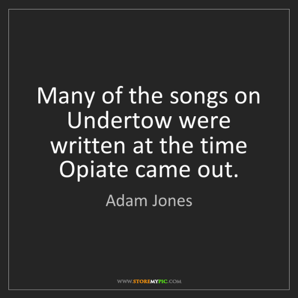 Adam Jones: Many of the songs on Undertow were written at the time...
