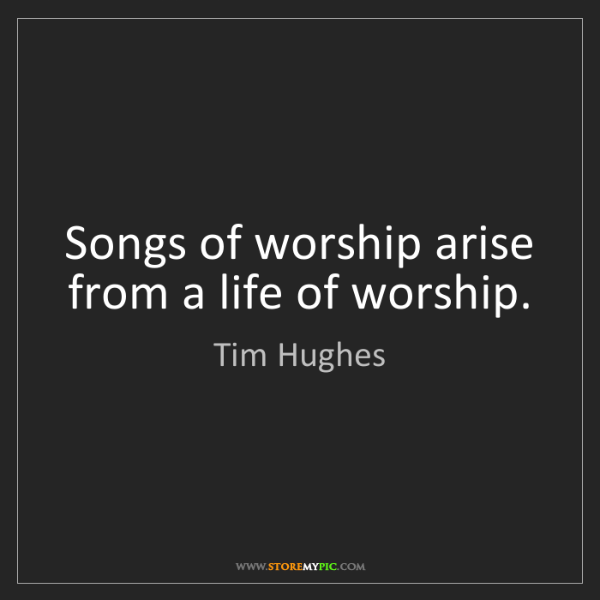 Tim Hughes: Songs of worship arise from a life of worship.