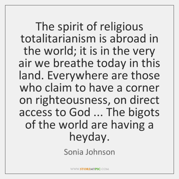 The spirit of religious totalitarianism is abroad in the world; it is ...