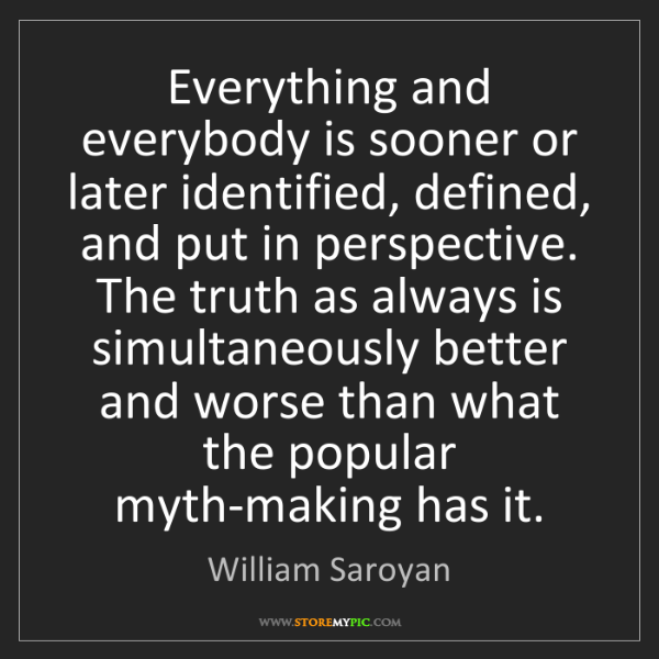 William Saroyan: Everything and everybody is sooner or later identified,...