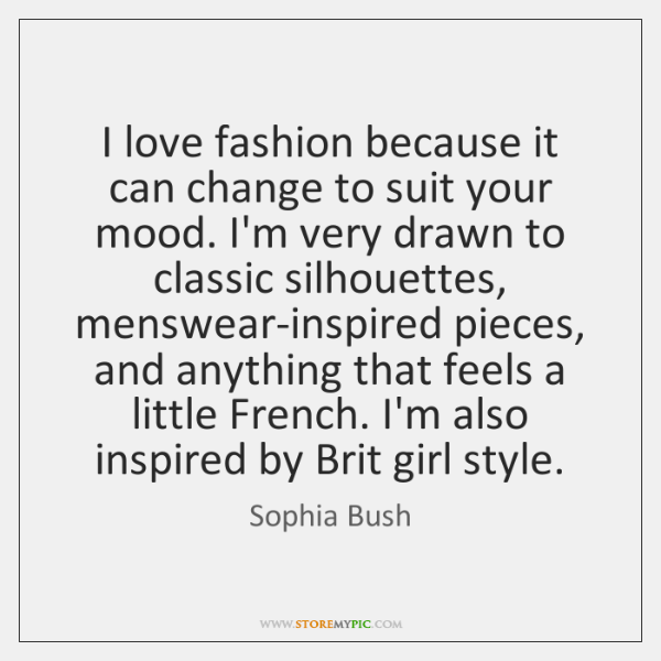 I love fashion because it can change to suit your mood. I'm ...