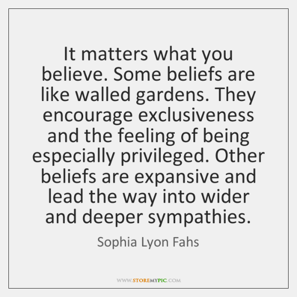 It matters what you believe. Some beliefs are like walled gardens. They ...
