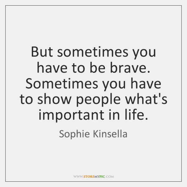But sometimes you have to be brave. Sometimes you have to show ...