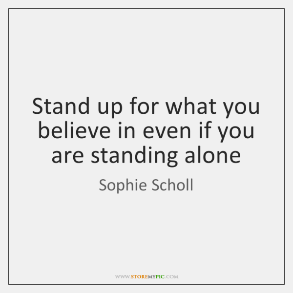 Stand up for what you believe in even if you are standing ...