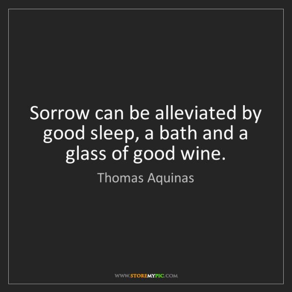 Thomas Aquinas: Sorrow can be alleviated by good sleep, a bath and a...