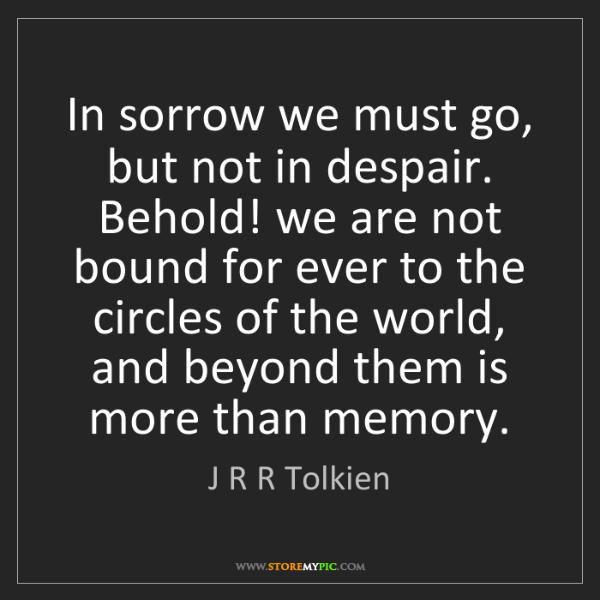 J R R Tolkien: In sorrow we must go, but not in despair. Behold! we...