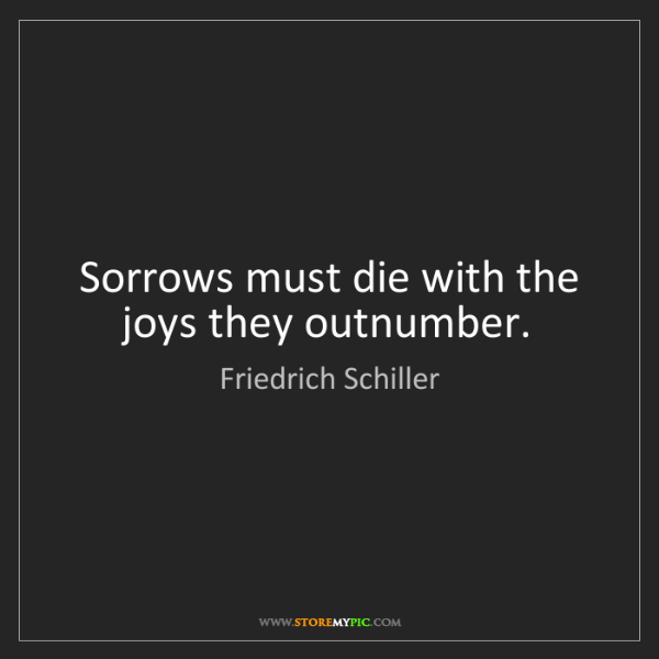Friedrich Schiller: Sorrows must die with the joys they outnumber.