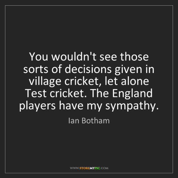 Ian Botham: You wouldn't see those sorts of decisions given in village...