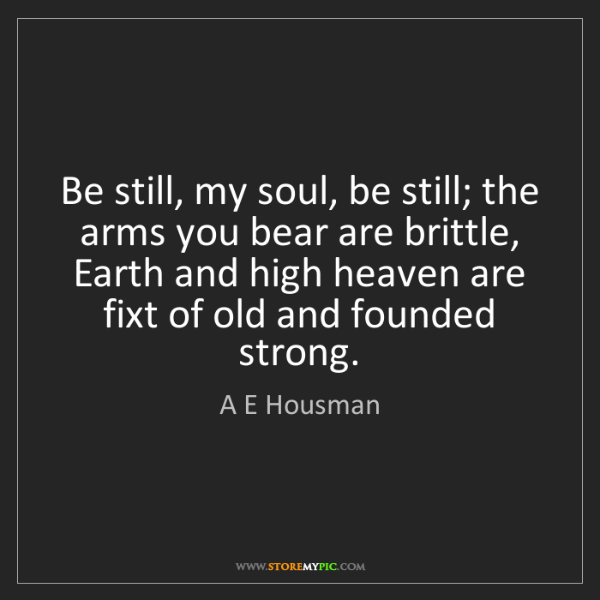 A E Housman: Be still, my soul, be still; the arms you bear are brittle,...