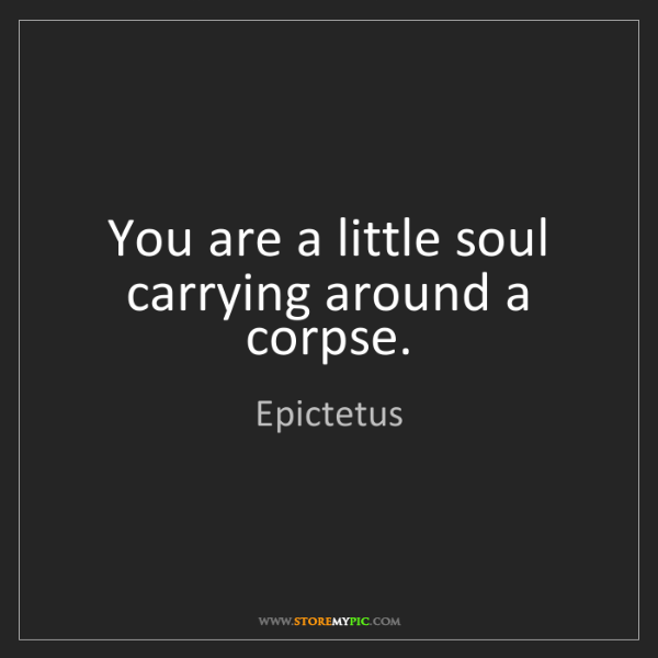 Epictetus: You are a little soul carrying around a corpse.