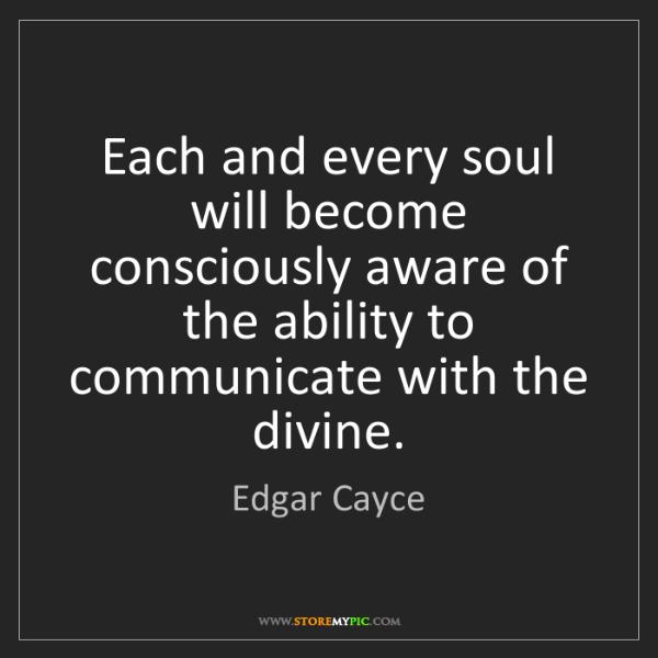 Edgar Cayce: Each and every soul will become consciously aware of...