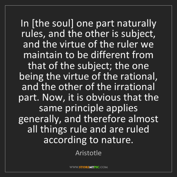 Aristotle: In [the soul] one part naturally rules, and the other...