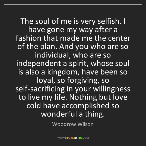 Woodrow Wilson: The soul of me is very selfish. I have gone my way after...