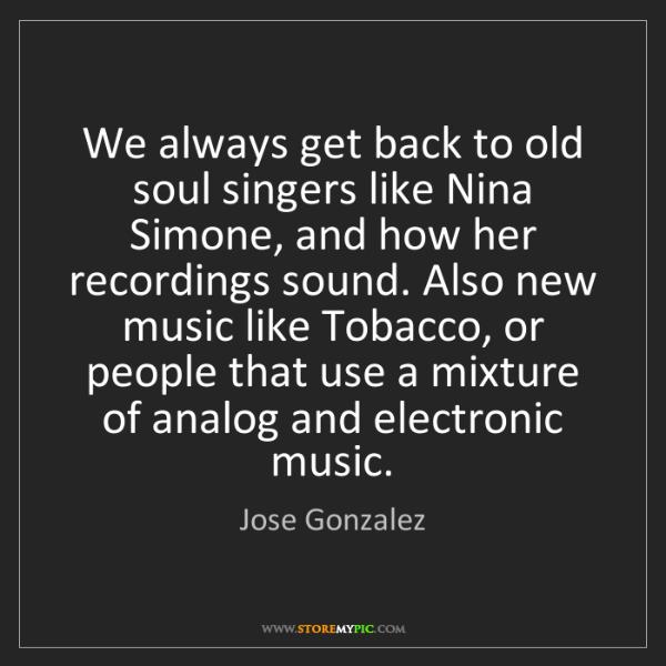 Jose Gonzalez: We always get back to old soul singers like Nina Simone,...