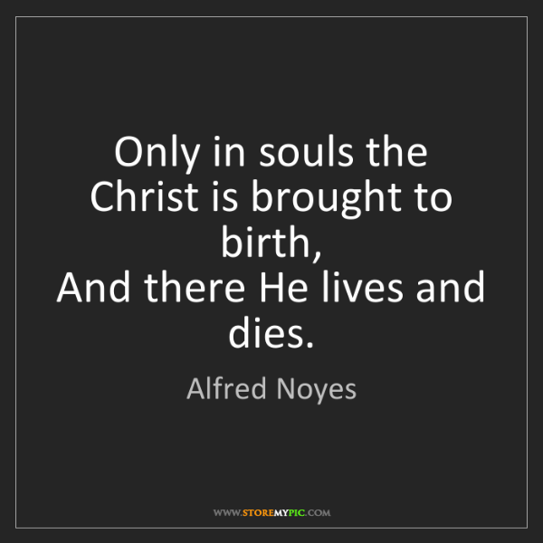 Alfred Noyes: Only in souls the Christ is brought to birth,  And there...