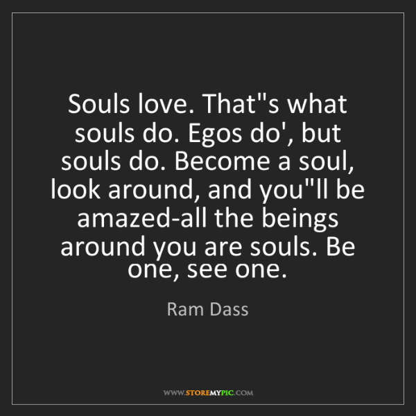 Ram Dass: Souls love. That's what souls do. Egos do', but souls...