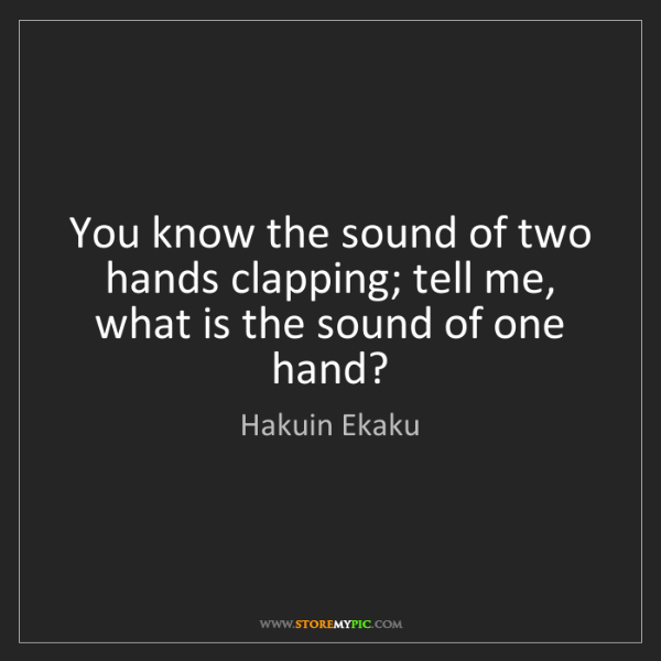 Hakuin Ekaku: You know the sound of two hands clapping; tell me, what...