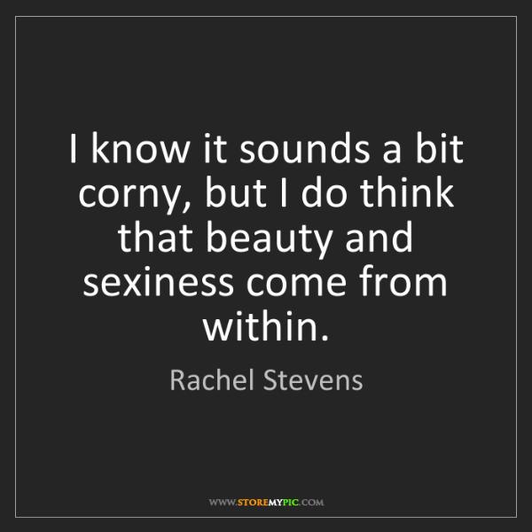 Rachel Stevens: I know it sounds a bit corny, but I do think that beauty...