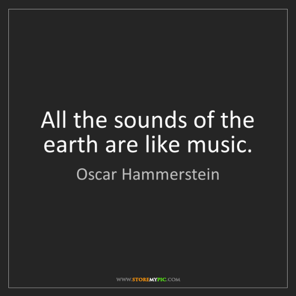 Oscar Hammerstein: All the sounds of the earth are like music.