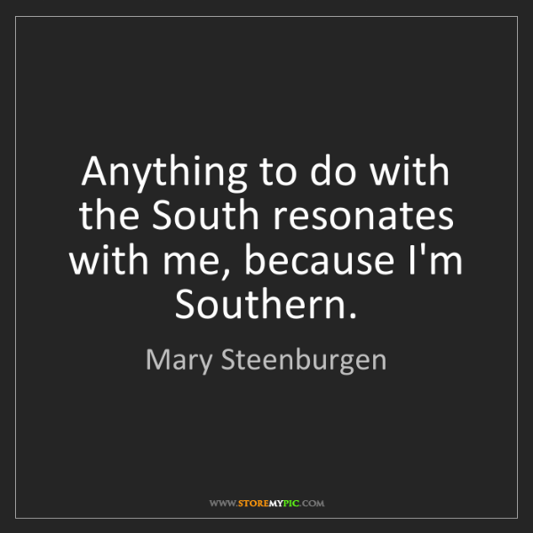 Mary Steenburgen: Anything to do with the South resonates with me, because...