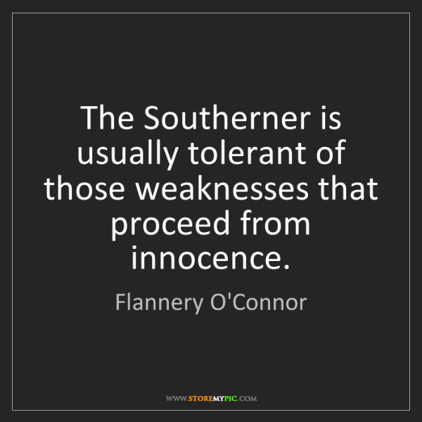 Flannery O'Connor: The Southerner is usually tolerant of those weaknesses...