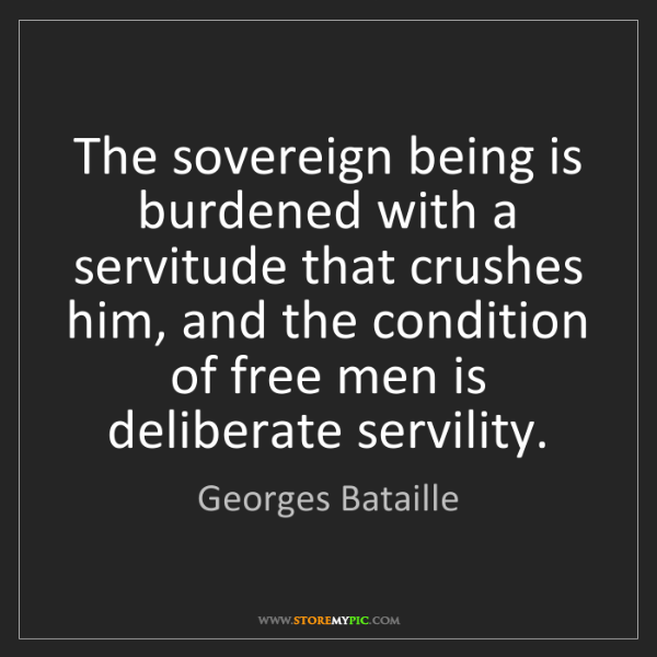 Georges Bataille: The sovereign being is burdened with a servitude that...