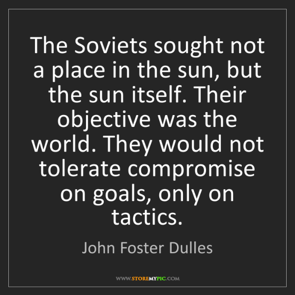 John Foster Dulles: The Soviets sought not a place in the sun, but the sun...