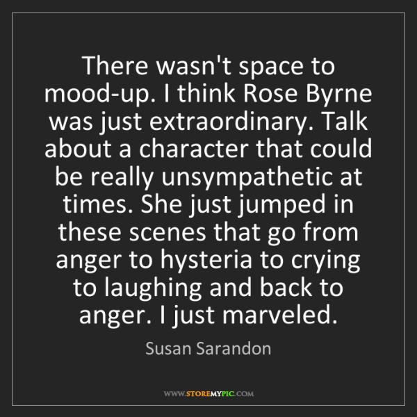 Susan Sarandon: There wasn't space to mood-up. I think Rose Byrne was...