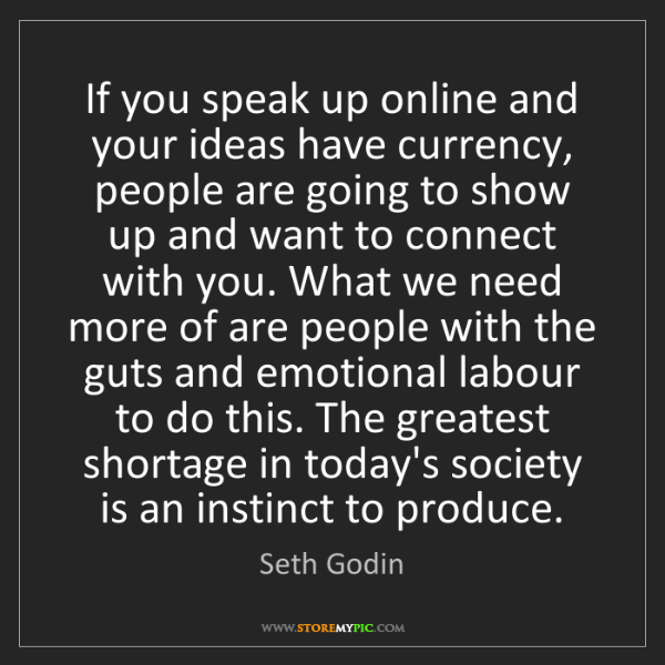 Seth Godin: If you speak up online and your ideas have currency,...