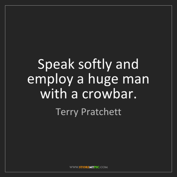 Terry Pratchett: Speak softly and employ a huge man with a crowbar.