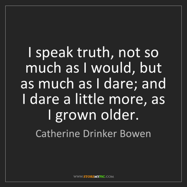 Catherine Drinker Bowen: I speak truth, not so much as I would, but as much as...