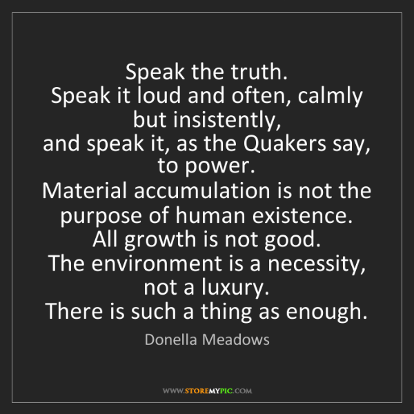 Donella Meadows: Speak the truth.  Speak it loud and often, calmly but...