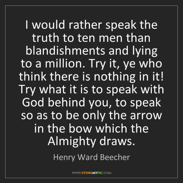 Henry Ward Beecher: I would rather speak the truth to ten men than blandishments...