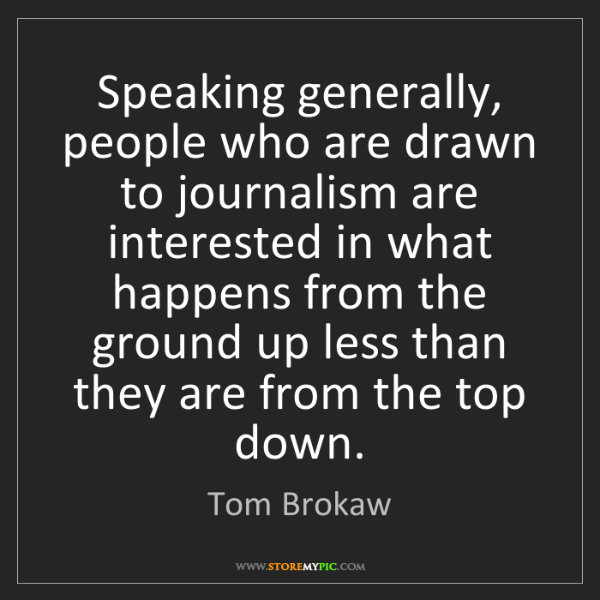 Tom Brokaw: Speaking generally, people who are drawn to journalism...