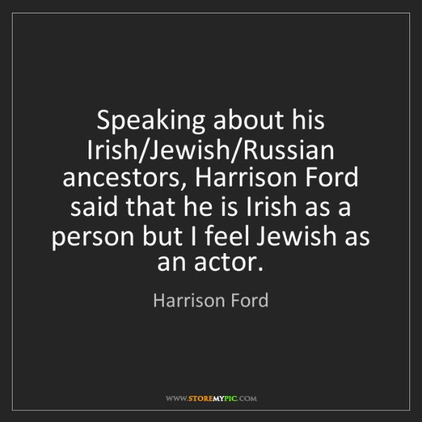 Harrison Ford: Speaking about his Irish/Jewish/Russian ancestors, Harrison...