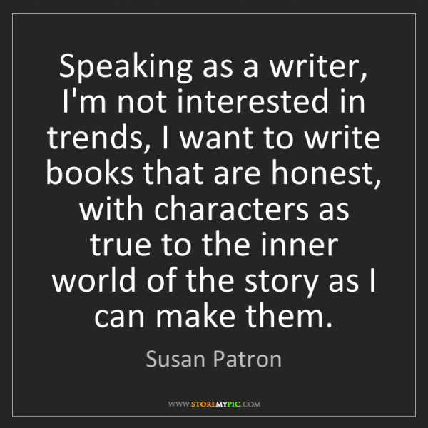 Susan Patron: Speaking as a writer, I'm not interested in trends, I...