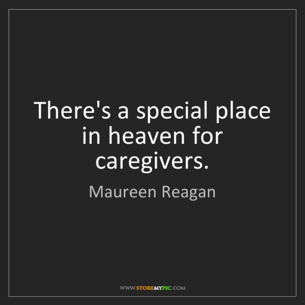 Maureen Reagan: There's a special place in heaven for caregivers.