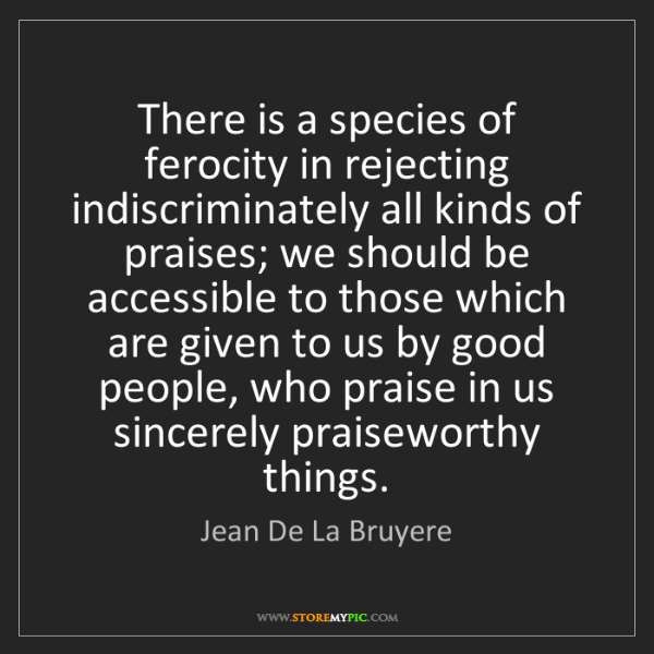 Jean De La Bruyere: There is a species of ferocity in rejecting indiscriminately...