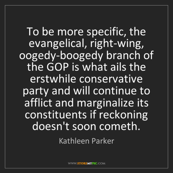 Kathleen Parker: To be more specific, the evangelical, right-wing, oogedy-boogedy...