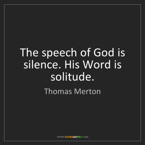 Thomas Merton: The speech of God is silence. His Word is solitude.