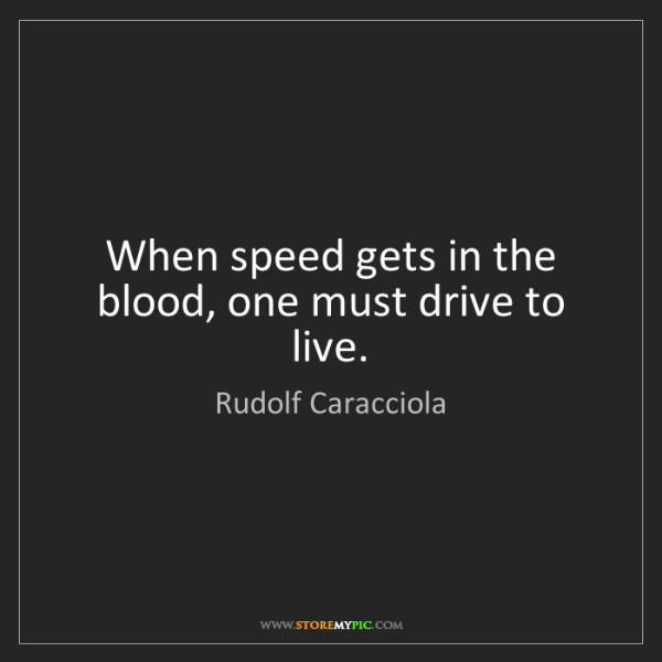 Rudolf Caracciola: When speed gets in the blood, one must drive to live.